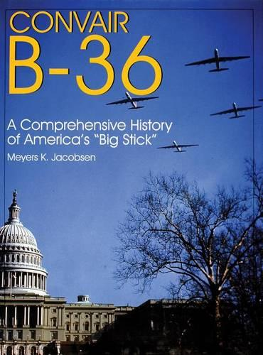 "Convair B-36: A Comprehensive History of America's ""Big Stick"" (Hardback)"