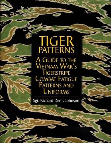 Tiger Patterns: A Guide to the Vietnam Wars Tigerstripe Combat Fatigue Patterns and Uniforms (Hardback)