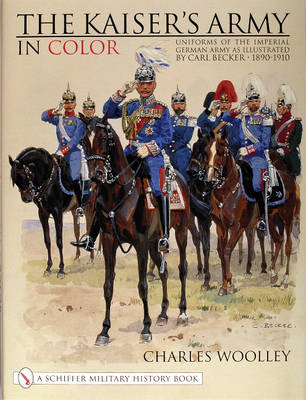 Kaiser's Army In Color: Uniforms of the Imperial German Army as Illustrated by Carl Becker 1890-1910 (Hardback)