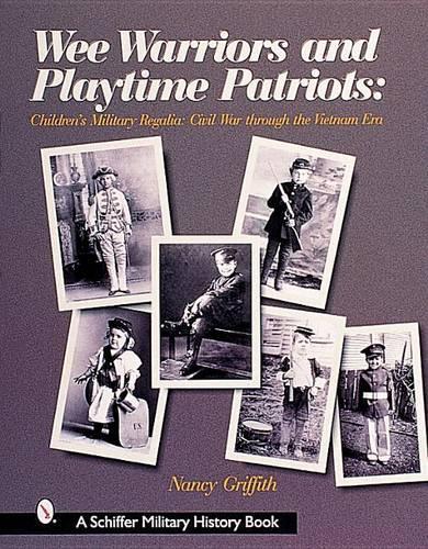 Wee Warriors and Playtime Patriots: Children's Military Regalia: Civil War Era through the Vietnam Period (Hardback)
