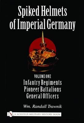 Spiked Helmets of Imperial Germany: Vol One - Infantry Regiments, Pioneer Battalions, General Officers (Hardback)