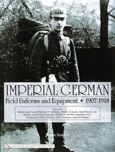 Imperial German Field Uniforms and Equipment 1907-1918: Vol II:Infantry and Cavalry Helmets: Pickelhaube, Shako, Tschapka, Steel Helmets, etc.; Infant (Hardback)