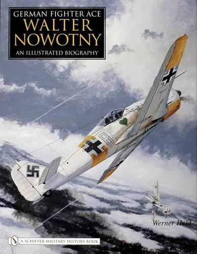 German Fighter Ace Walter Nowotny:: An Illustrated Biography (Hardback)