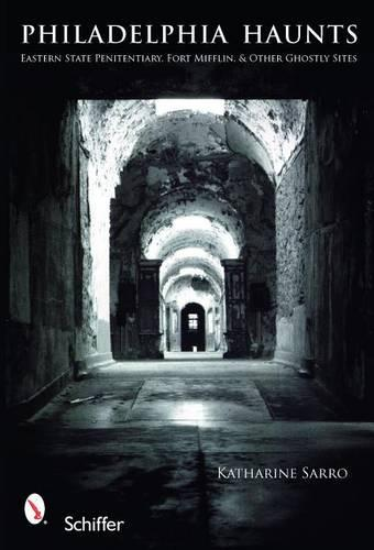 Philadelphia Haunts: Eastern State Penitentiary, Fort Mifflin, and Other Ghtly Sites (Paperback)