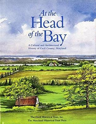 At the Head of the Bay: A Cultural and Architectural History or Cecil County, Maryland (Hardback)