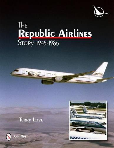 Republic Airlines Story: An Illustrated History, 1945-1986 (Hardback)
