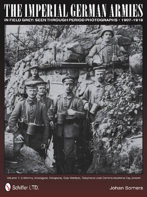 Imperial German Armies in Field Grey Seen Through Period Photographs, 1907-1918: Vol 1: Uniforms, Headgear, Weapons, Gas Warfare, Telephone and Commun (Hardback)