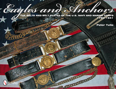 Eagles and Anchors: The Belts and Belt Plates of the U.S. Navy and Marine Corps, 1780-1941 (Hardback)