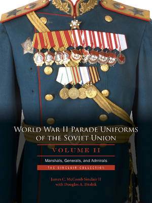 World War II Parade Uniforms of the Soviet Union, Vol 2: Marshals, Generals, and Admirals: The Sinclair Collection (Hardback)