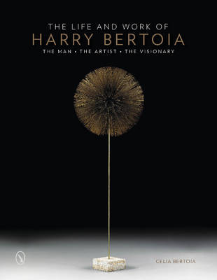 The Life and Work of Harry Bertoia: The Man, the Artist, the Visionary (Hardback)