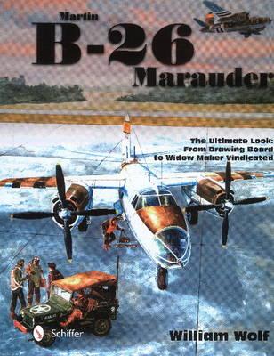 Martin B-26 Marauder: The Ultimate Look -- From Drawing Board to Widow Maker Vindicated (Hardback)