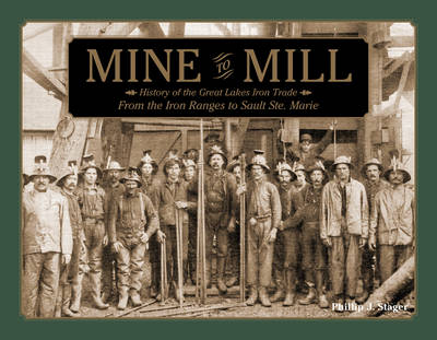 Mine to Mill: History of the Great Lakes Iron Trade: From the Iron Ranges to Sault Ste. Marie (Hardback)
