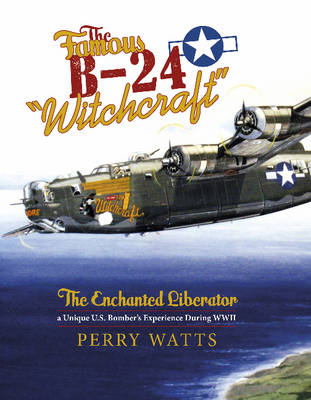 """The Famous B-24 """"Witchcraft"""": The Enchanted Liberatoraa Unique U.S. Bomber's Experience During WWII (Hardback)"""