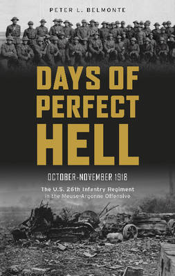 Days of Perfect Hell: The U.S. 26th Infantry Regiment in the Meuse-Argonne Offensive, October-November 1918 (Hardback)