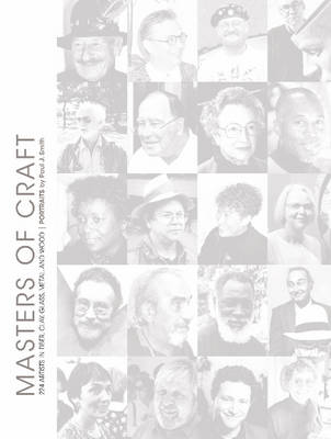 Masters of Craft: 224 Artists in Fiber, Clay, Glass, Metal, and Wood: Portraits by Paul J. Smith (Hardback)
