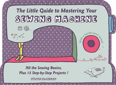 The Little Guide to Mastering Your Sewing Machine: All the Sewing Basics, Plus 15 Step-by-Step Projects (Hardback)