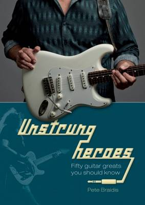 Unstrung Heroes: Fifty Guitar Greats You Should Know (Hardback)