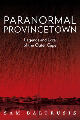 Paranormal Provincetown: Legends & Lore of the Outer Cape (Paperback)