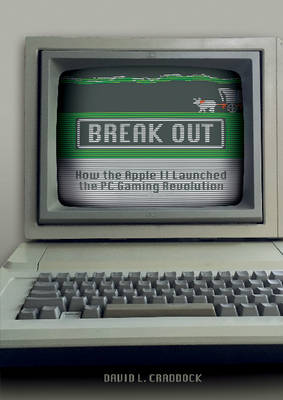 Break Out: How the Apple II Launched the PC Gaming Revolution (Hardback)