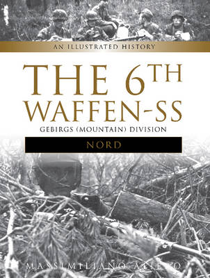"""6th Waffen-SS Gebirgs (Mountain) Division """"Nord"""": An Illustrated History (Hardback)"""