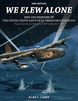 We Flew Alone: Men and Missions of the United States Navy's B-24 Liberator Squadrons Pacific Operations: February 1943September 1944 (Paperback)