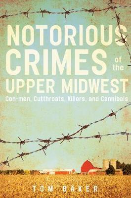 Notorious Crimes of the Upper Midwest: Con-men, Cutthroats, Killers, and Cannibals (Paperback)