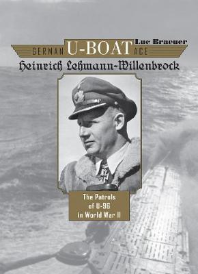 German U-Boat Ace Heinrich Lehmann-Willenbrock: The Patrols of U-96 in World War II (Hardback)