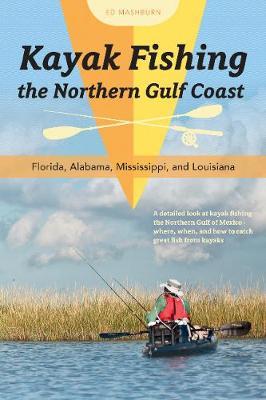 Kayak Fishing the Northern Gulf Coast: Florida, Alabama, Mississippi, and Louisiana (Paperback)
