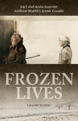 Frozen Lives: Karl and Anna Kuerner, Andrew Wyeth's Iconic Couple (Hardback)