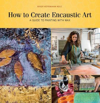 How to Create Encaustic Art: A Guide to Painting with Wax (Paperback)