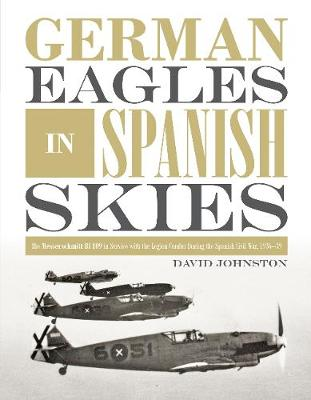 German Eagles in Spanish Skies: The Messerschmitt Bf 109 in Service with the Legion Condor during the Spanish Civil War, 1936-39 (Hardback)