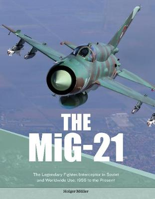 MiG-21: The Legendary Fighter/Interceptor in Russian and Worldwide Use, 1956 to the Present (Hardback)