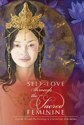 SelfLove through the Sacred Feminine: A Guide through the Paintings & Channelings of Jo Jayson (Hardback)