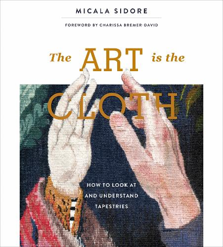 The Art Is the Cloth: How to Look at and Understand Tapestries (Hardback)