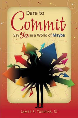 Dare to Commit: Say Yes in a World of Maybe (Paperback)