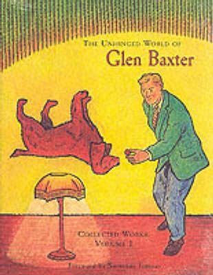 The Unhinged World of Glen Baxter: v.1: Collected Works (Hardback)