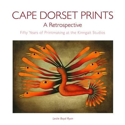 Cape Dorset Prints, A Retrospective: Fifty Years of Printmaking at the Kinngait Studios (Hardback)