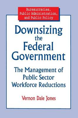 Downsizing the Federal Government: Management of Public Sector Workforce Reductions (Paperback)
