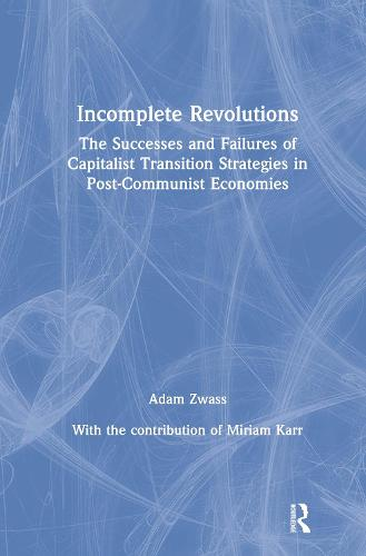 Incomplete Revolutions: Success and Failures of Capitalist Transition Strategies in Post-communist Economies: Success and Failures of Capitalist Transition Strategies in Post-communist Economies (Hardback)