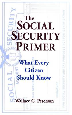 The Social Security Primer: What Every Citizen Should Know: What Every Citizen Should Know (Hardback)
