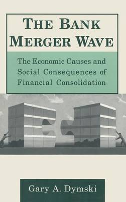 The Bank Merger Wave: The Economic Causes and Social Consequences of Financial Consolidation: The Economic Causes and Social Consequences of Financial Consolidation (Hardback)