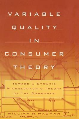 Variable Quality in Consumer Theory: Towards a Dynamic Microeconomic Theory of the Consumer: Towards a Dynamic Microeconomic Theory of the Consumer (Hardback)