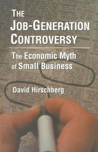 The Job-Generation Controversy: The Economic Myth of Small Business: The Economic Myth of Small Business (Paperback)
