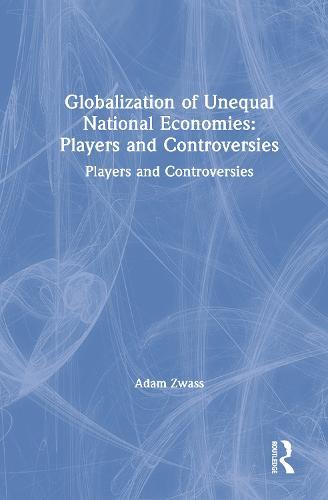 Globalization of Unequal National Economies: Players and Controversies: Players and Controversies (Hardback)