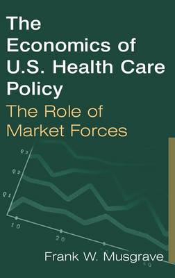The Economics of U.S. Health Care Policy: The Role of Market Forces: The Role of Market Forces (Hardback)