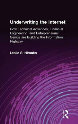 Underwriting the Internet: How Technical Advances, Financial Engineering, and Entrepreneurial Genius are Building the Information Highway: How Technical Advances, Financial Engineering, and Entrepreneurial Genius are Building the Information Highway (Hardback)