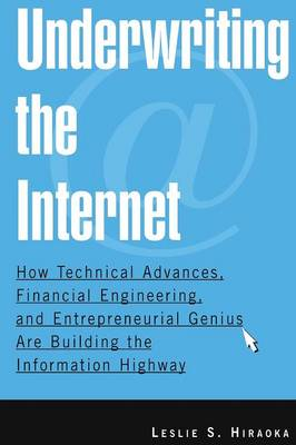 Underwriting the Internet: How Technical Advances, Financial Engineering, and Entrepreneurial Genius are Building the Information Highway: How Technical Advances, Financial Engineering, and Entrepreneurial Genius are Building the Information Highway (Paperback)