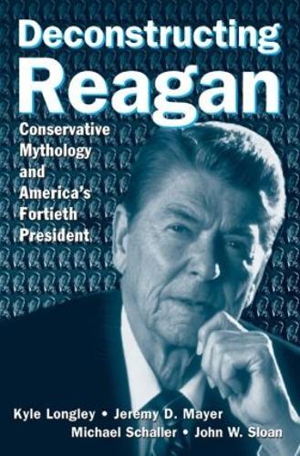 Deconstructing Reagan: Conservative Mythology and America's Fortieth President (Hardback)