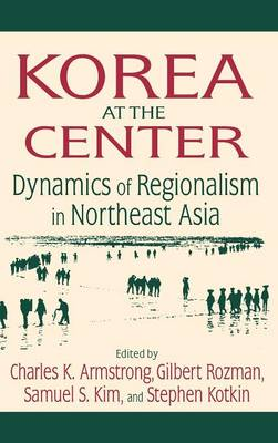 Korea at the Center: Dynamics of Regionalism in Northeast Asia: Dynamics of Regionalism in Northeast Asia (Hardback)