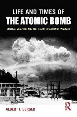 Life and Times of the Atomic Bomb: Nuclear Weapons and the Transformation of Warfare (Paperback)